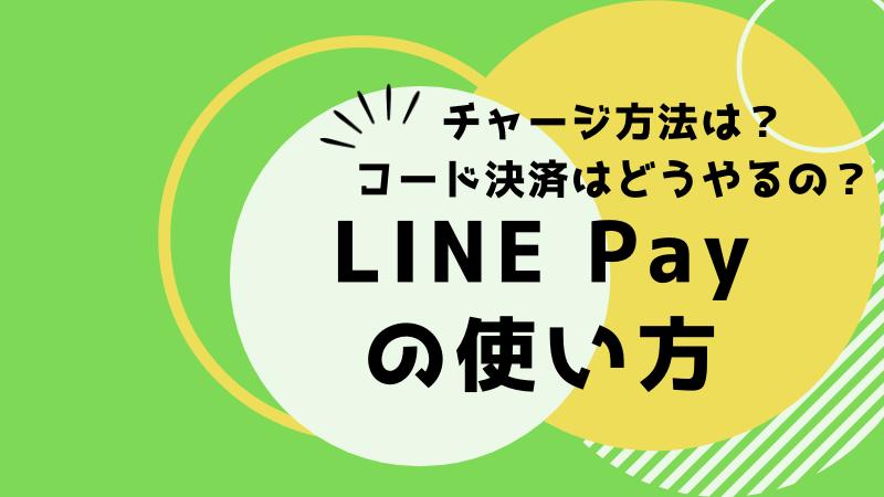 LINE Payの使い方 チャージ方法、コード決済のやり方