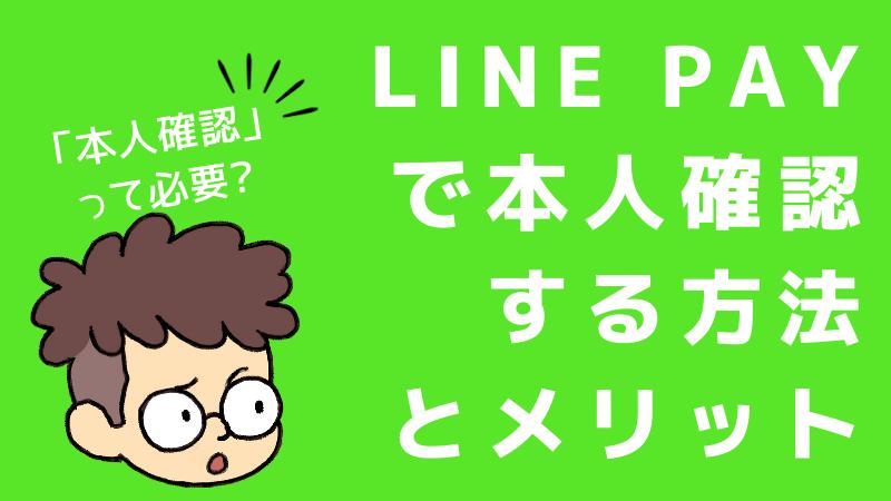 LINE Pay(ラインペイ)で「本人確認」する方法とメリットについて