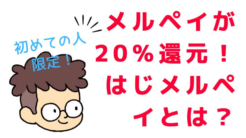 メルペイが20%還元キャンペーン!「はじメルペイ」とは? 本人確認未完了の人限定!