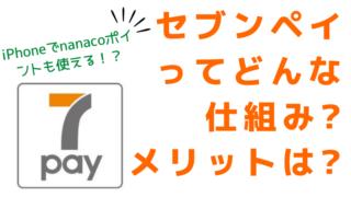 セブンペイ(7Pay)とは?nanaco2倍?! iPhoneでも使える!仕組みやメリット