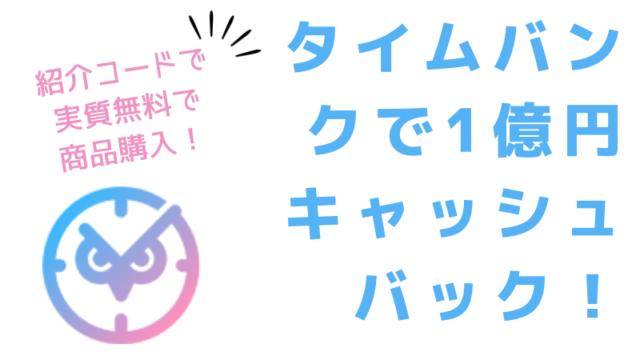タイムバンクの「1億円キャッシュバック祭」紹介コードで実質タダ!