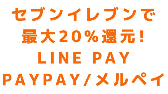 セブンイレブンで20%還元キャンペーン、LINE Pay(ラインペイ)、PayPay(ペイペイ)、メルペイ