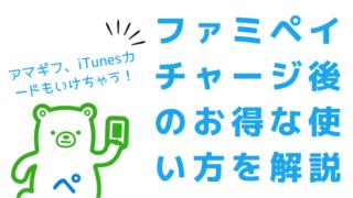 ファミペイチャージ後のお得な使い方!アマギフ、iTunesカードOK