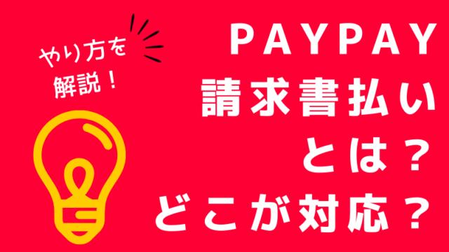 PayPay(ペイペイ)の請求書払いとは?どこが対応?やり方・方法も解説